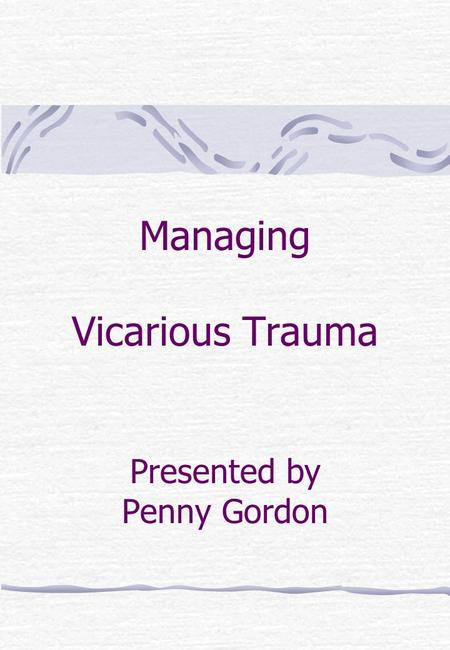 Managing Vicarious Trauma Presented by Penny Gordon.