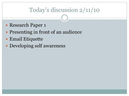 Today's discussion 2/11/10 Research Paper 1 <strong>Presenting</strong> in front of an audience <strong>Email</strong> <strong>Etiquette</strong> Developing self awareness.