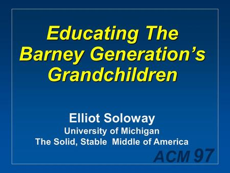 ACM 97 Educating The Barney Generation's Grandchildren Elliot Soloway University of Michigan The Solid, Stable Middle of America.