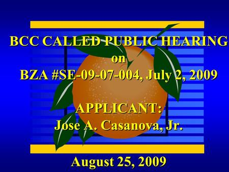 August 25, 2009 BCC CALLED PUBLIC HEARING on BZA #SE-09-07-004, July 2, 2009 APPLICANT: Jose A. Casanova, Jr.