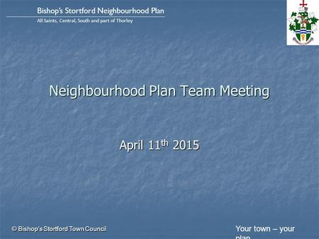 Your town – your plan Bishop's Stortford Neighbourhood Plan All Saints, Central, South and part of Thorley Neighbourhood Plan Team Meeting April 11 th.
