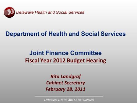 Delaware Health and Social Services Department of Health and Social Services Joint Finance Committee Fiscal Year 2012 Budget Hearing Rita Landgraf Cabinet.
