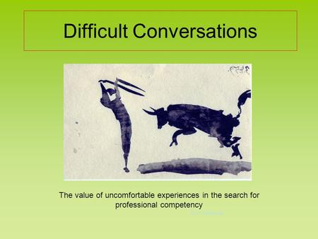Difficult Conversations The value of uncomfortable experiences in the search for professional competency Dr P. Culbertson.