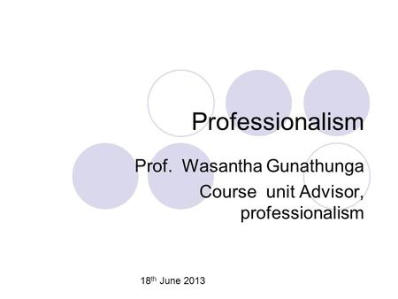 Professionalism Prof. Wasantha Gunathunga Course unit Advisor, professionalism 18 th June 2013.
