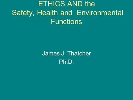 ETHICS AND the Safety, Health and Environmental Functions James J. Thatcher Ph.D.