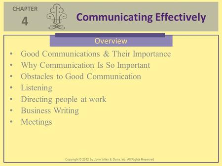 CHAPTER 4 Communicating Effectively Copyright © 2012 by John Wiley & Sons, Inc. All Rights Reserved Overview Good Communications & Their Importance Why.