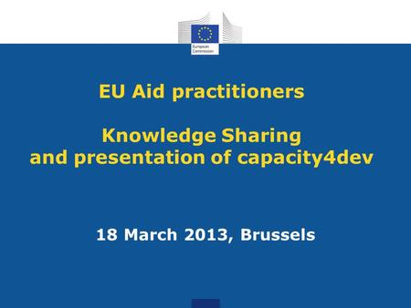 EU Aid practitioners Knowledge Sharing and presentation of capacity4dev 18 March 2013, Brussels.