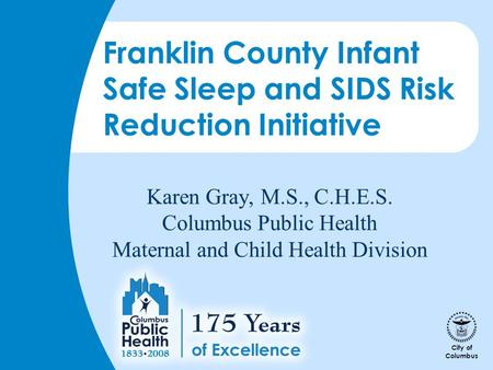City of Columbus Karen Gray, M.S., C.H.E.S. Columbus Public Health Maternal and Child Health Division Franklin County Infant Safe Sleep and SIDS Risk Reduction.