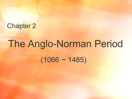 Chapter 2 The Anglo-Norman Period (1066 ~ 1485). I. Historical Background The Norman Conquest (1066 ~ 1350 A.D.) 1.in 1066 A.D.: William ---- Harold (the.