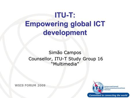 "International Telecommunication Union WSIS FORUM 2009 ITU-T: Empowering global ICT development Simão Campos Counsellor, ITU-T Study Group 16 ""Multimedia"""