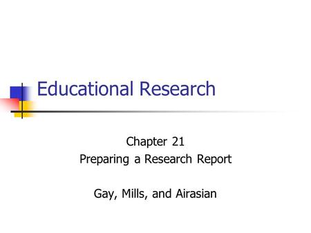 Chapter 21 Preparing a Research Report Gay, Mills, and Airasian