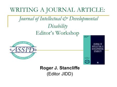 WRITING A JOURNAL <strong>ARTICLE</strong>: Journal of Intellectual & Developmental Disability Editor's Workshop Roger J. Stancliffe (Editor JIDD)