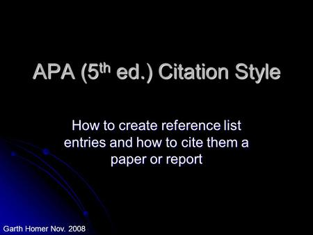 APA (5 th ed.) Citation Style How to create reference list entries and how to cite them a paper or report Garth Homer Nov. 2008.