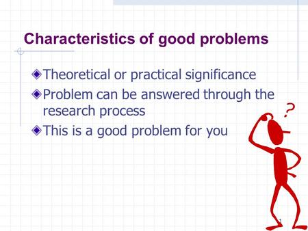 1 Characteristics of good problems Theoretical or practical significance Problem can be answered through the research process This is a good problem for.