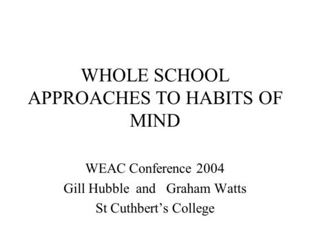 WHOLE SCHOOL APPROACHES TO HABITS OF MIND WEAC Conference 2004 Gill Hubble and Graham Watts St Cuthbert's College.