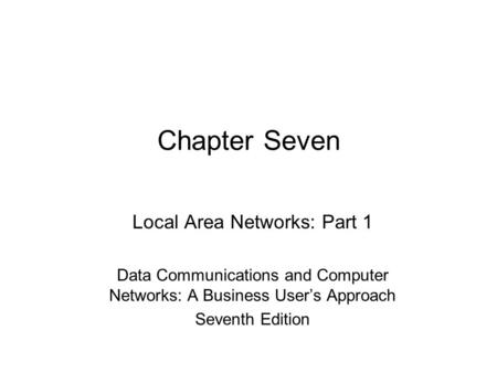 Chapter Seven Local Area Networks: Part 1 Data Communications and Computer Networks: A Business User's Approach Seventh Edition.