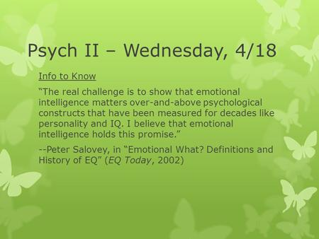 "Psych II – Wednesday, 4/18 Info to Know ""The real challenge is to show that emotional intelligence matters over-and-above psychological constructs that."