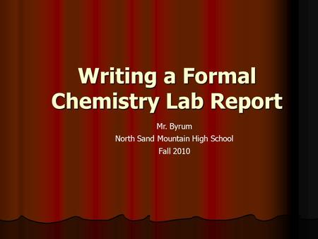Writing a Formal Chemistry Lab Report Mr. Byrum North Sand Mountain High School Fall 2010.