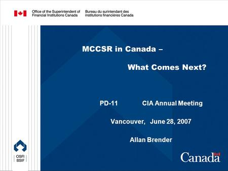 MCCSR in Canada – What Comes Next? PD-11 CIA Annual Meeting Vancouver, June 28, 2007 Allan Brender.