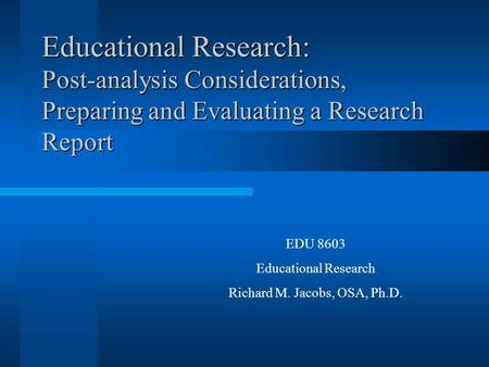 Educational Research: Post-analysis Considerations, Preparing and Evaluating a Research Report EDU 8603 Educational Research Richard M. Jacobs, OSA, Ph.D.