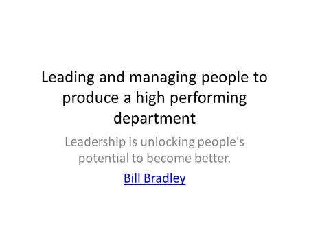 Leading and managing people to produce a high performing department Leadership is unlocking people's potential to become better. Bill Bradley.