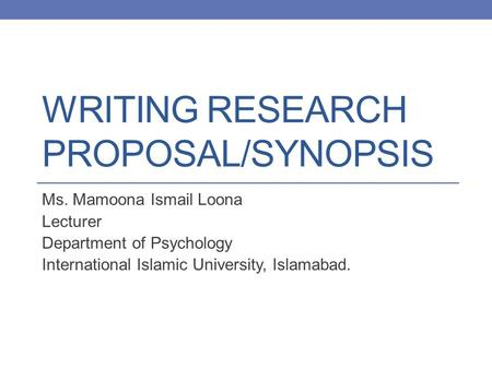 WRITING RESEARCH PROPOSAL/SYNOPSIS Ms. Mamoona Ismail Loona Lecturer Department of Psychology International Islamic University, Islamabad.