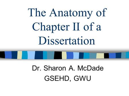 The Anatomy of Chapter II of a Dissertation Dr. Sharon A. McDade GSEHD, GWU.