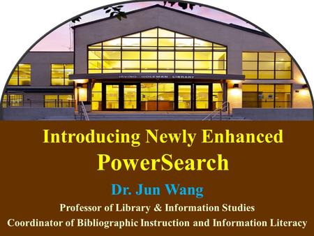 1 Introducing Newly Enhanced PowerSearch Dr. Jun Wang Professor of Library & Information Studies Coordinator of Bibliographic Instruction and Information.