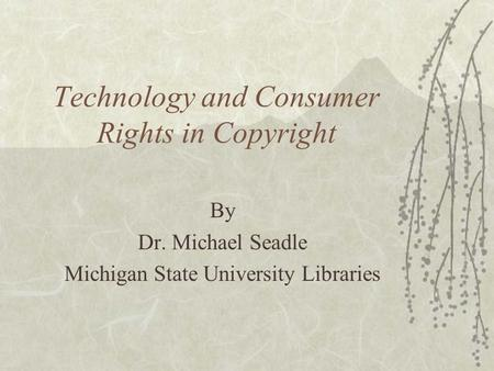 Technology and Consumer Rights in Copyright By Dr. Michael Seadle Michigan State University Libraries.