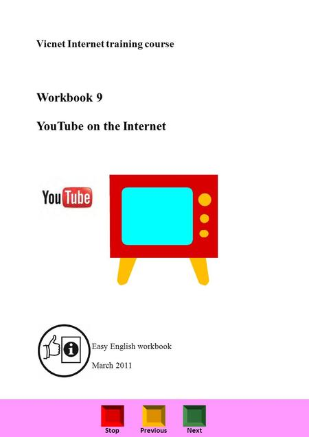 StopPreviousNext Vicnet Internet training course Workbook 9 YouTube on the Internet Easy English workbook March 2011.