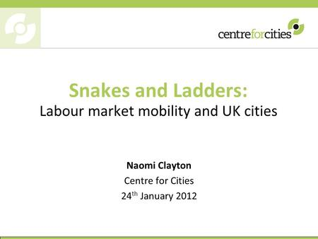 Snakes and Ladders: Labour market mobility and UK cities Naomi Clayton Centre for Cities 24 th January 2012.