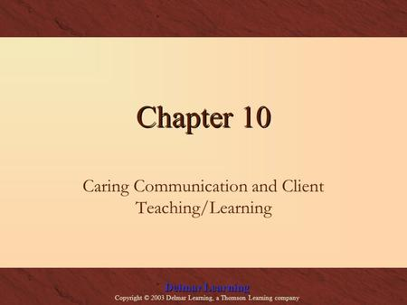 Delmar Learning Copyright © 2003 Delmar Learning, a Thomson Learning company Chapter 10 Caring Communication and Client Teaching/Learning.
