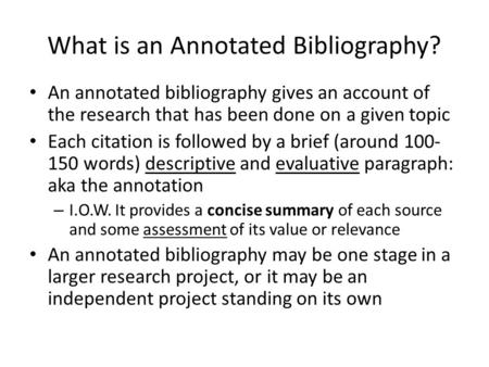 What is an Annotated Bibliography? An annotated bibliography gives an account of the research that has been done on a given topic Each citation is followed.