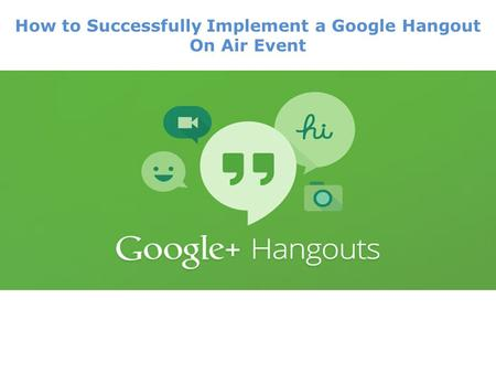 How to Successfully Implement a Google Hangout On Air Event.