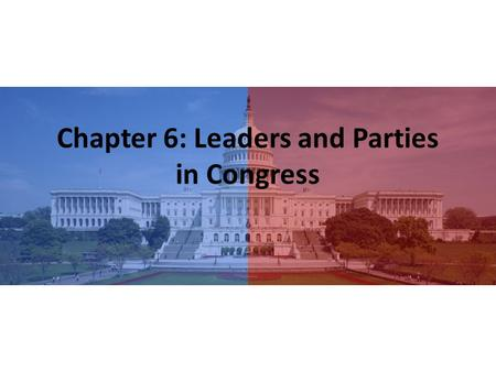 Chapter 6: Leaders and Parties in Congress. First… Building electoral majorities, managing internal party politics, and presiding over the House and its.