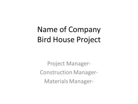 Name of Company Bird House Project Project Manager- Construction Manager- Materials Manager-