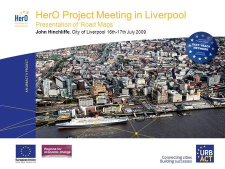 LOGO PROJECT HerO Project Meeting in Liverpool Presentation of 'Road Maps' John Hinchliffe, City of Liverpool 16th-17th July 2009.