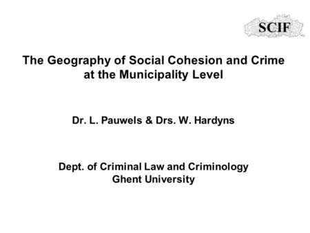 The Geography of Social Cohesion and Crime at the Municipality Level Dr. L. Pauwels & Drs. W. Hardyns Dept. of Criminal Law and Criminology Ghent University.