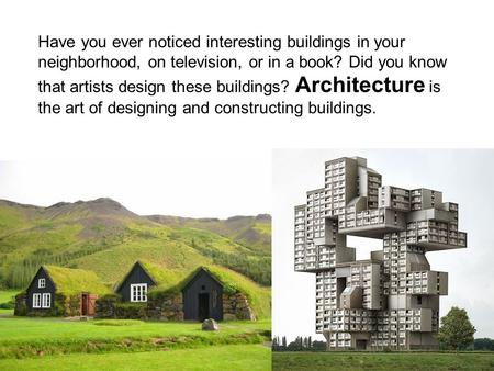 Have you ever noticed interesting buildings in your neighborhood, on television, or in a book? Did you know that artists design these buildings? Architecture.