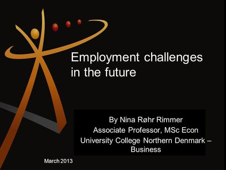 Employment challenges in the future By Nina Røhr Rimmer Associate Professor, MSc Econ University College Northern Denmark – Business March 2013.