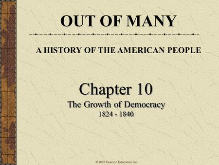 Chapter 10 The Growth of Democracy 1824 - 1840 Chapter 10 The Growth of Democracy 1824 - 1840 OUT OF MANY A HISTORY OF THE AMERICAN PEOPLE © 2009 Pearson.