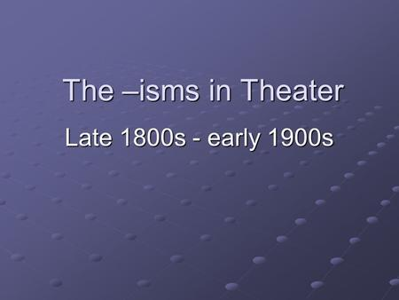 The –isms in Theater Late 1800s - early 1900s. Rationalism Restoration comedy, an aristocratic and seemingly amoral form of theatre, declined, at least.