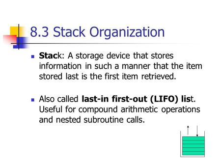 8.3 Stack Organization Stack: A storage device that stores information in such a manner that the item stored last is the first item retrieved. Also called.