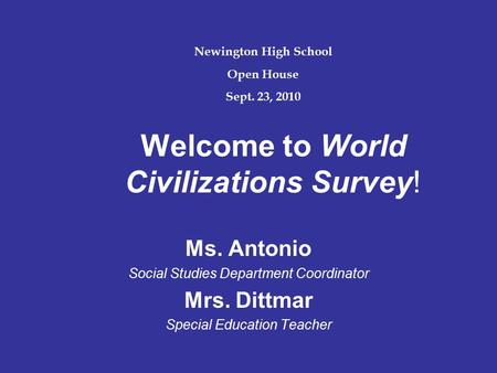 Welcome to World Civilizations Survey! Ms. Antonio Social Studies Department Coordinator Mrs. Dittmar Special Education Teacher Newington High School Open.