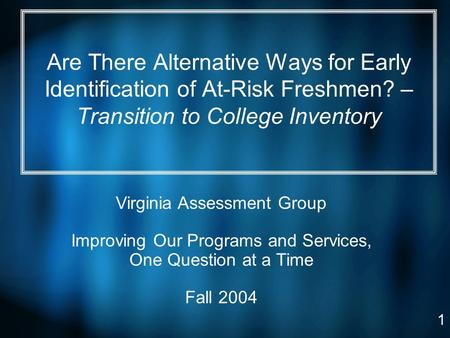 1 Are There Alternative Ways for Early Identification of At-Risk Freshmen? – Transition to College Inventory Virginia Assessment Group Improving Our Programs.