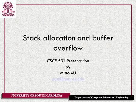 UNIVERSITY OF SOUTH CAROLINA Department of Computer Science and Engineering Stack allocation and buffer overflow CSCE 531 Presentation by Miao XU