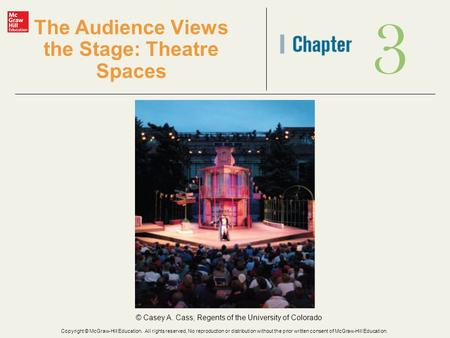 3 The Audience Views the Stage: Theatre Spaces © Casey A. Cass, Regents of the University of Colorado Copyright © McGraw-Hill Education. All rights reserved.