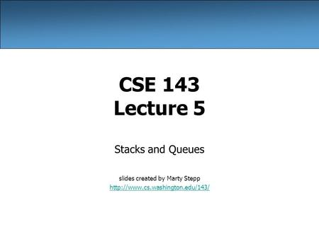 CSE 143 Lecture 5 Stacks and Queues slides created by Marty Stepp