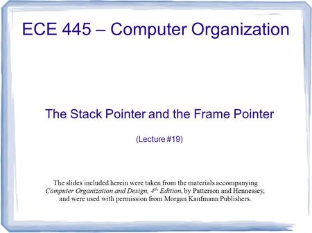 The Stack Pointer and the Frame Pointer (Lecture #19) ECE 445 – Computer Organization The slides included herein were taken from the materials accompanying.