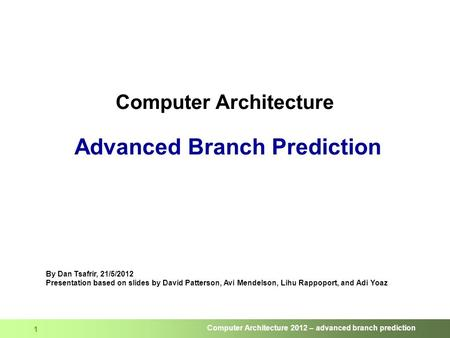 Computer Architecture 2012 – advanced branch prediction 1 Computer Architecture Advanced Branch Prediction By Dan Tsafrir, 21/5/2012 Presentation based.